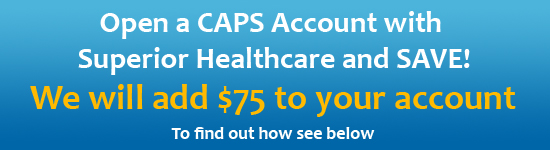 Open a CAPS Account with Superior Healthcare and SAVE! receive 15% off or $75 off plus FREE DELIVERY